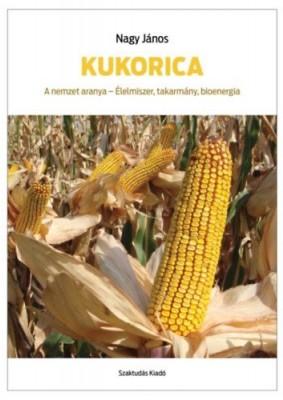 Kukorica - A nemzet aranya - Élelmiszer, takarmány, bioenergia
