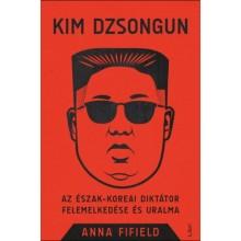 Kim Dzsongun - Az észak-koreai diktátor felemelkedése és ...
